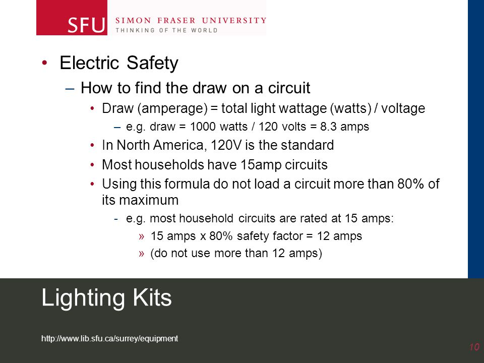 http://www.lib.sfu.ca/surrey/equipment 10 Lighting Kits Electric Safety –How to find the draw on a circuit Draw (amperage) = total light wattage (watts) / voltage –e.g.