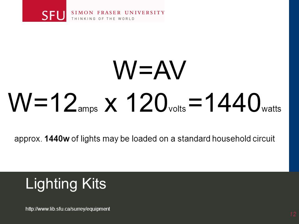 http://www.lib.sfu.ca/surrey/equipment 12 Lighting Kits W=AV W=12 amps x 120 volts =1440 watts approx. 1440w of lights may be loaded on a standard hou