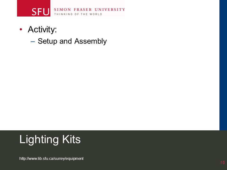 http://www.lib.sfu.ca/surrey/equipment 16 Lighting Kits Activity: –Setup and Assembly