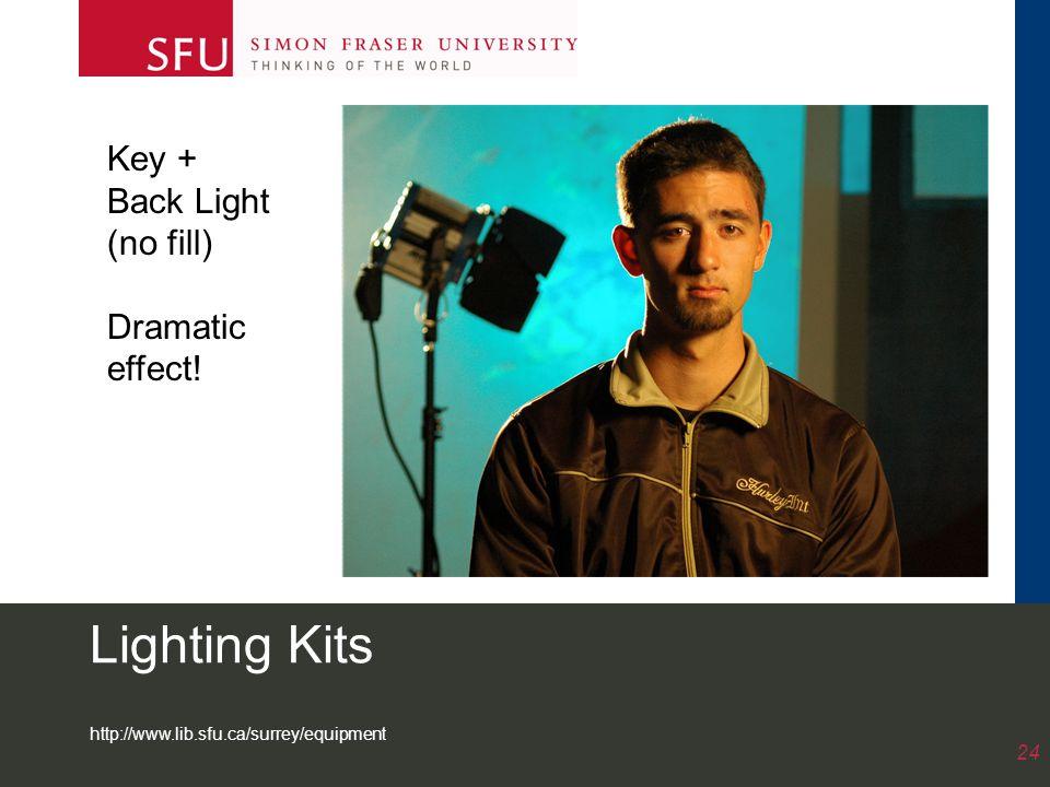 http://www.lib.sfu.ca/surrey/equipment 24 Lighting Kits Key + Back Light (no fill) Dramatic effect!