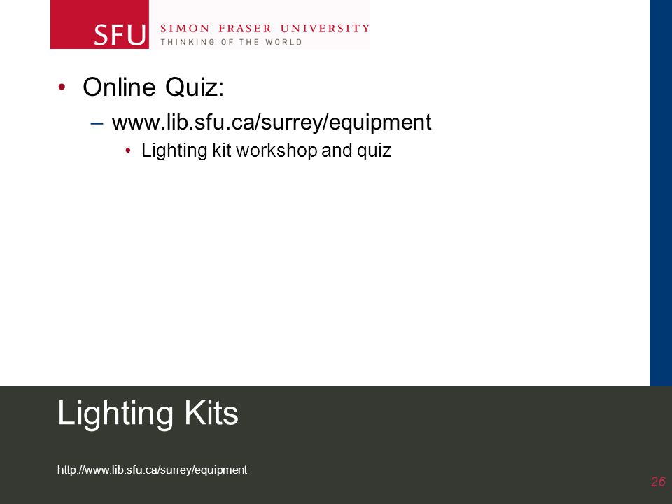 http://www.lib.sfu.ca/surrey/equipment 26 Lighting Kits Online Quiz: –www.lib.sfu.ca/surrey/equipment Lighting kit workshop and quiz