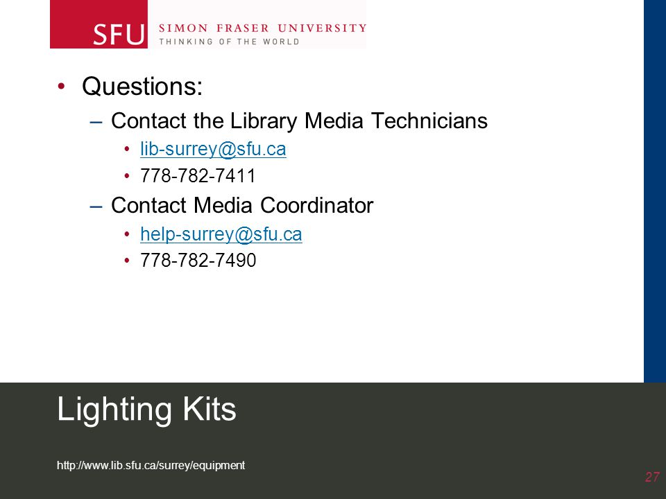 http://www.lib.sfu.ca/surrey/equipment 27 Lighting Kits Questions: –Contact the Library Media Technicians lib-surrey@sfu.ca 778-782-7411 –Contact Media Coordinator help-surrey@sfu.ca 778-782-7490