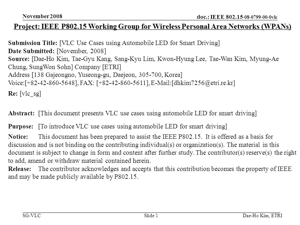 doc.: IEEE 802.15 -08-0799-00-0vlc SG-VLC November 2008 Dae-Ho Kim, ETRISlide 1 Project: IEEE P802.15 Working Group for Wireless Personal Area Networks (WPANs) Submission Title: [VLC Use Cases using Automobile LED for Smart Driving] Date Submitted: [November, 2008] Source: [Dae-Ho Kim, Tae-Gyu Kang, Sang-Kyu Lim, Kwon-Hyung Lee, Tae-Wan Kim, Myung-Ae Chung, SungWon Sohn] Company [ETRI] Address [138 Gajeongno, Yuseong-gu, Daejeon, 305-700, Korea] Voice:[+82-42-860-5648], FAX: [+82-42-860-5611], E-Mail:[dhkim7256@etri.re.kr] Re: [vlc_sg] Abstract:[This document presents VLC use cases using automobile LED for smart driving] Purpose:[To introduce VLC use cases using automobile LED for smart driving] Notice:This document has been prepared to assist the IEEE P802.15.