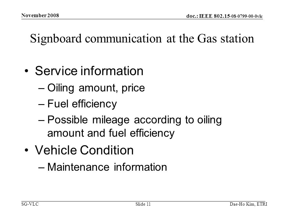 doc.: IEEE 802.15 -08-0799-00-0vlc SG-VLC Signboard communication at the Gas station Service information –Oiling amount, price –Fuel efficiency –Possible mileage according to oiling amount and fuel efficiency Vehicle Condition –Maintenance information November 2008 Slide 11Dae-Ho Kim, ETRI