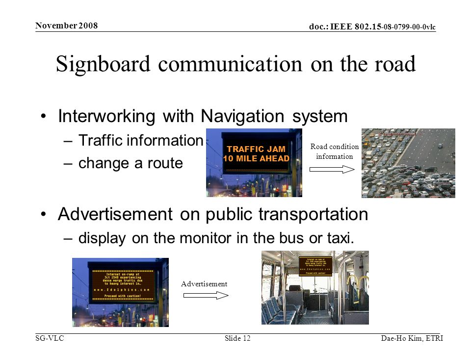 doc.: IEEE 802.15 -08-0799-00-0vlc SG-VLCDae-Ho Kim, ETRISlide 12 Signboard communication on the road Interworking with Navigation system –Traffic information –change a route Advertisement on public transportation –display on the monitor in the bus or taxi.