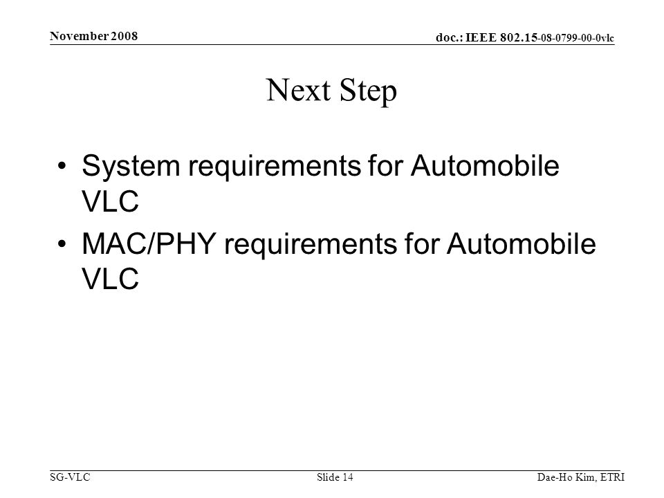 doc.: IEEE 802.15 -08-0799-00-0vlc SG-VLCDae-Ho Kim, ETRISlide 14 Next Step System requirements for Automobile VLC MAC/PHY requirements for Automobile VLC November 2008