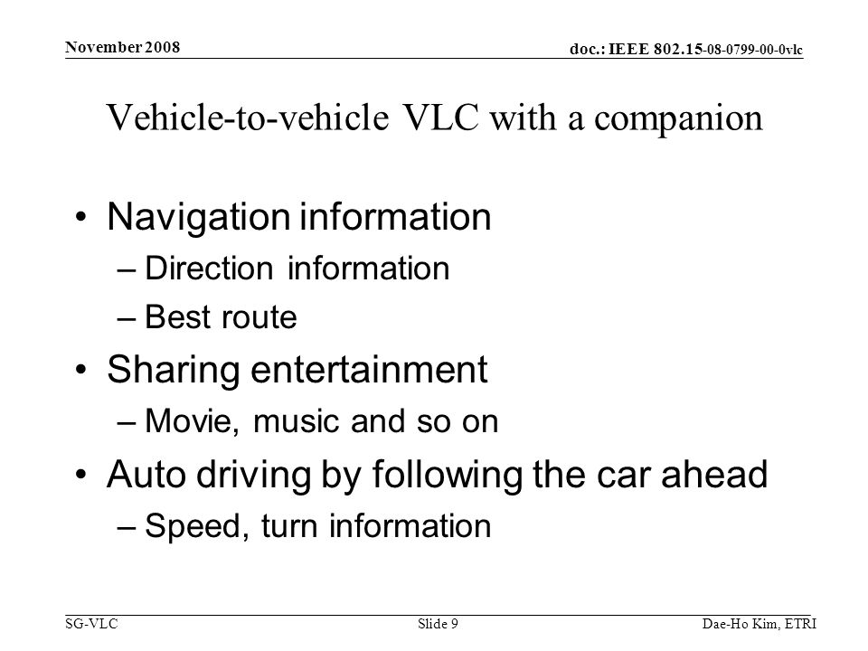 doc.: IEEE 802.15 -08-0799-00-0vlc SG-VLC Vehicle-to-vehicle VLC with a companion Navigation information –Direction information –Best route Sharing entertainment –Movie, music and so on Auto driving by following the car ahead –Speed, turn information Dae-Ho Kim, ETRI November 2008 Slide 9