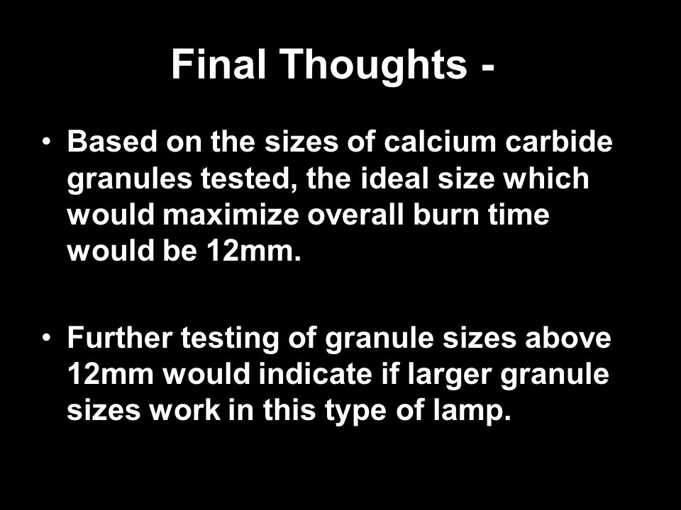 Final Thoughts - Based on the sizes of calcium carbide granules tested, the ideal size which would maximize overall burn time would be 12mm. Further t
