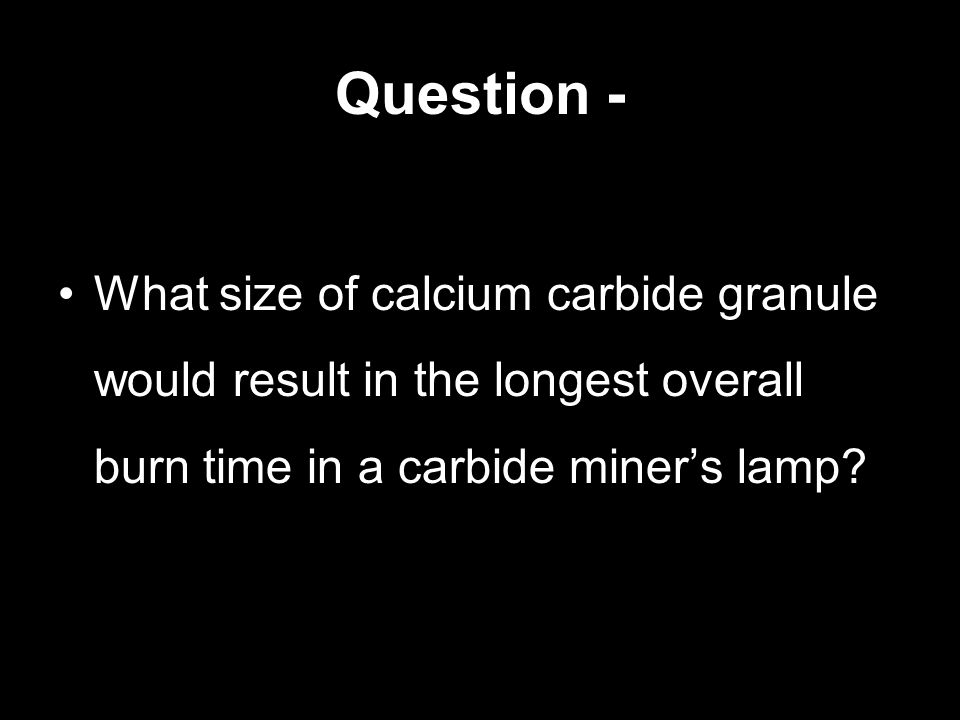 Question - What size of calcium carbide granule would result in the longest overall burn time in a carbide miners lamp?