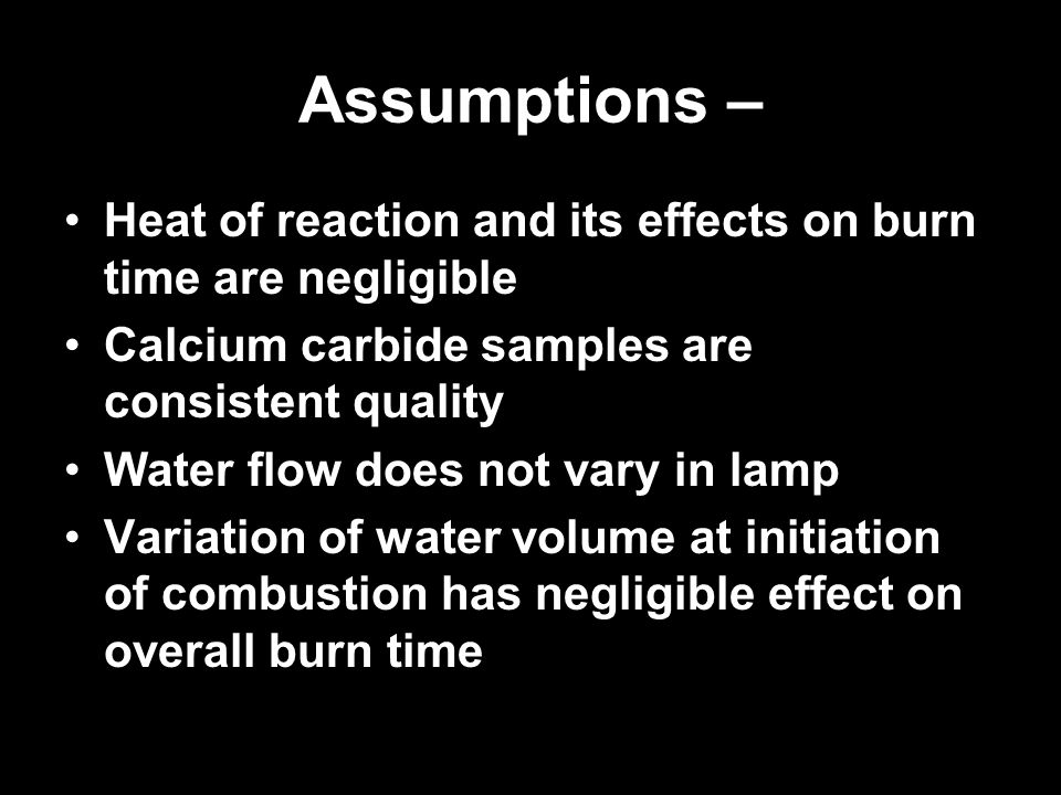 Assumptions – Heat of reaction and its effects on burn time are negligible Calcium carbide samples are consistent quality Water flow does not vary in