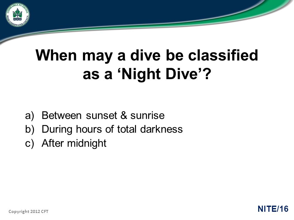 Copyright 2012 CFT NITE/16 When may a dive be classified as a Night Dive? a)Between sunset & sunrise b)During hours of total darkness c)After midnight