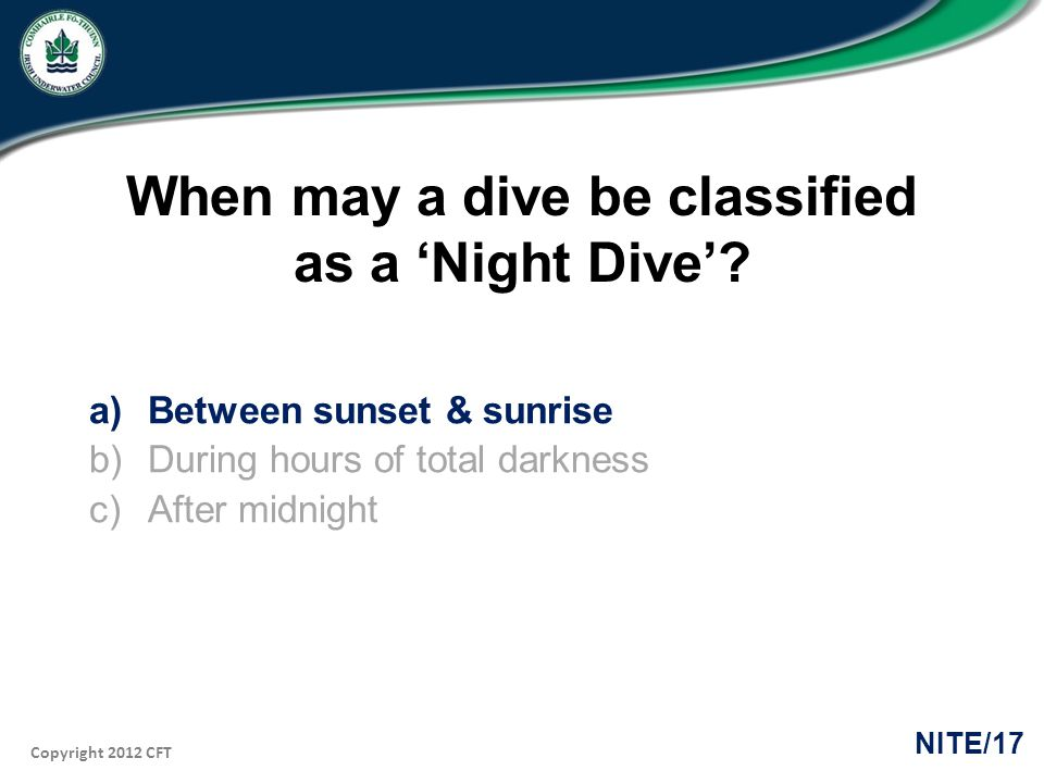 Copyright 2012 CFT NITE/17 When may a dive be classified as a Night Dive.