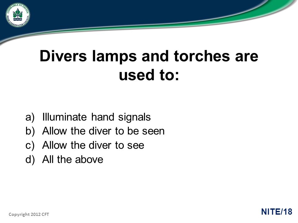 Copyright 2012 CFT NITE/18 Divers lamps and torches are used to: a)Illuminate hand signals b)Allow the diver to be seen c)Allow the diver to see d)All