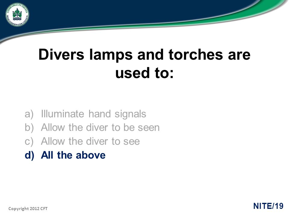 Copyright 2012 CFT NITE/19 Divers lamps and torches are used to: a)Illuminate hand signals b)Allow the diver to be seen c)Allow the diver to see d)All the above