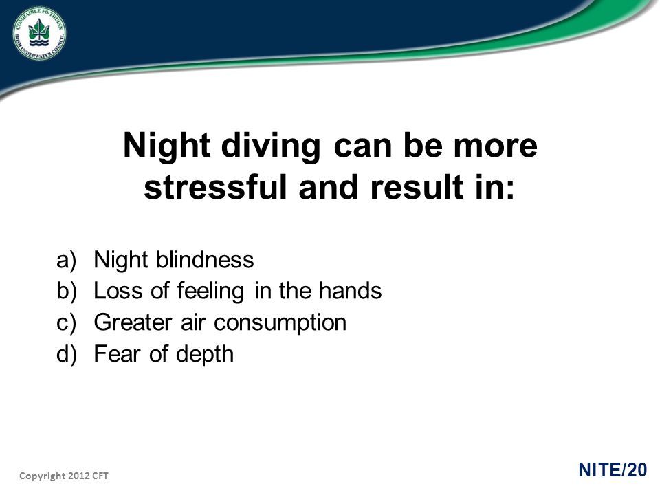 Copyright 2012 CFT NITE/20 Night diving can be more stressful and result in: a)Night blindness b)Loss of feeling in the hands c)Greater air consumptio
