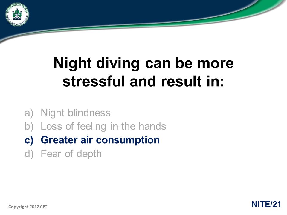 Copyright 2012 CFT NITE/21 Night diving can be more stressful and result in: a)Night blindness b)Loss of feeling in the hands c)Greater air consumption d)Fear of depth