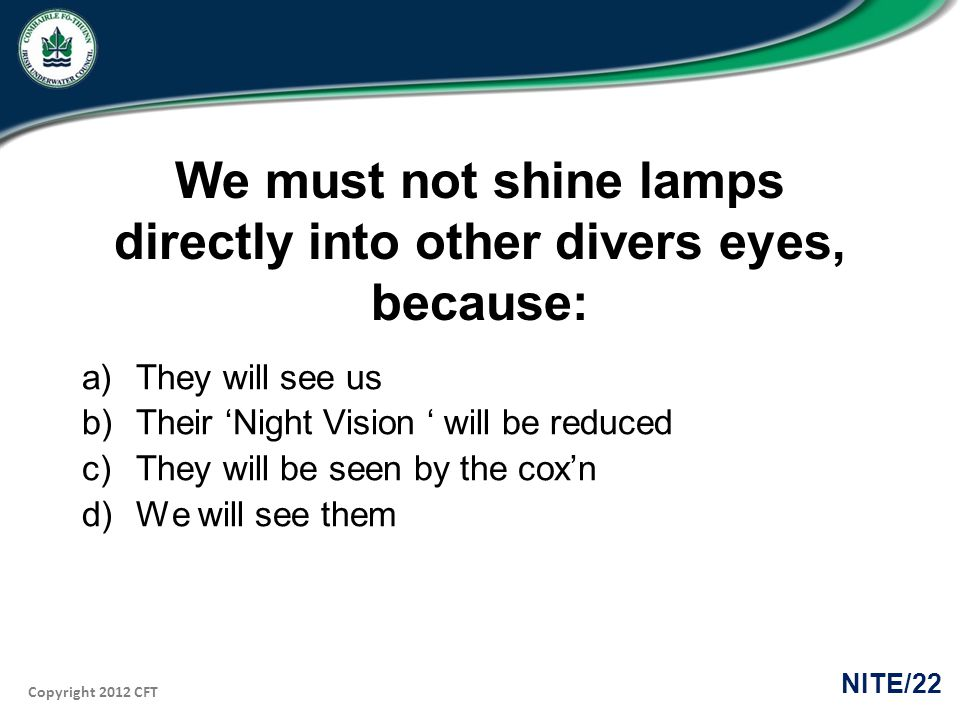 Copyright 2012 CFT NITE/22 We must not shine lamps directly into other divers eyes, because: a)They will see us b)Their Night Vision will be reduced c)They will be seen by the coxn d)We will see them