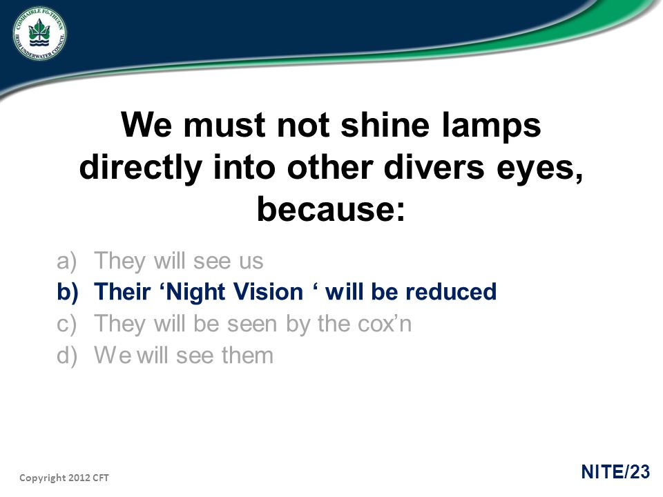 Copyright 2012 CFT NITE/23 We must not shine lamps directly into other divers eyes, because: a)They will see us b)Their Night Vision will be reduced c)They will be seen by the coxn d)We will see them