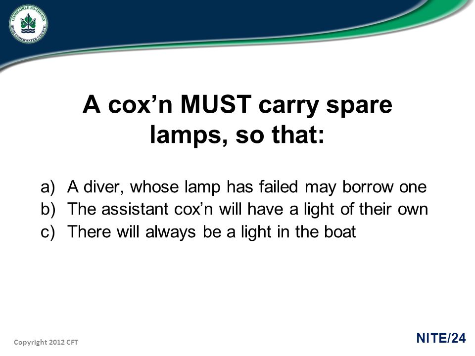 Copyright 2012 CFT NITE/24 A coxn MUST carry spare lamps, so that: a)A diver, whose lamp has failed may borrow one b)The assistant coxn will have a light of their own c)There will always be a light in the boat