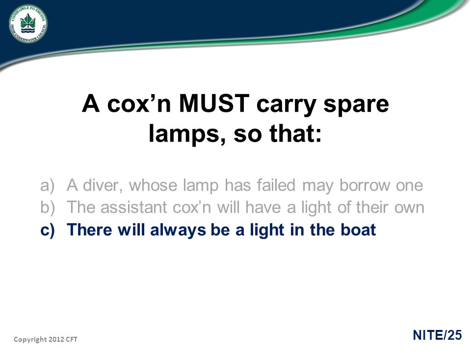 Copyright 2012 CFT NITE/25 A coxn MUST carry spare lamps, so that: a)A diver, whose lamp has failed may borrow one b)The assistant coxn will have a li