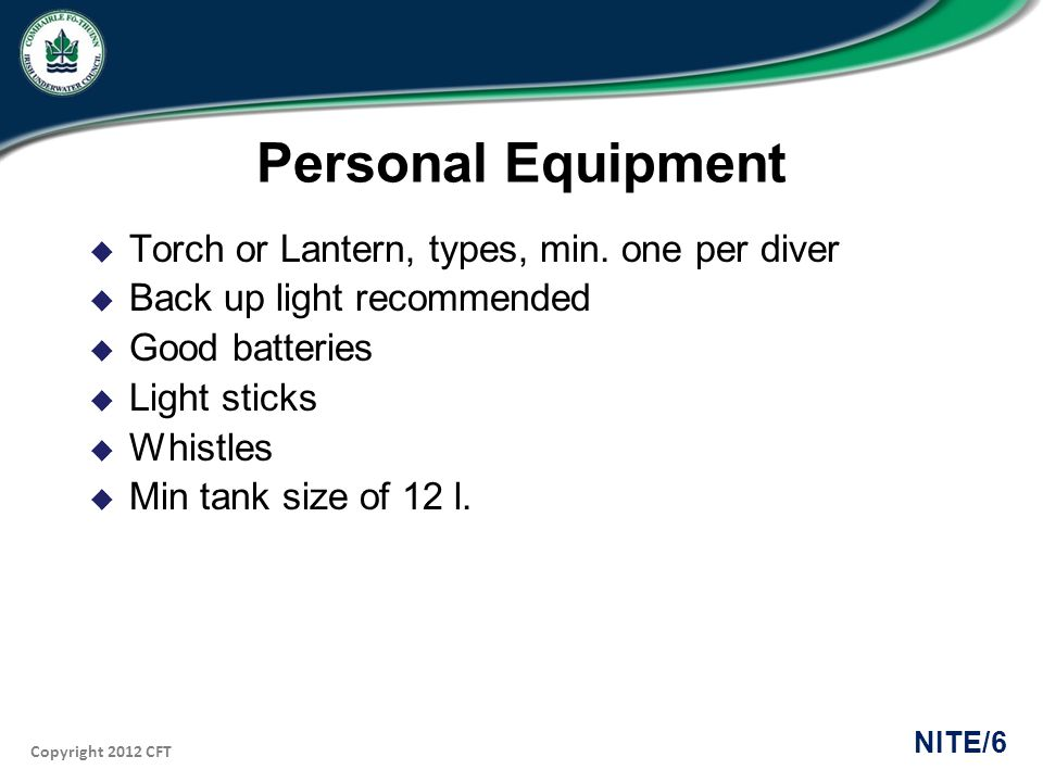 Copyright 2012 CFT NITE/6 Personal Equipment Torch or Lantern, types, min. one per diver Back up light recommended Good batteries Light sticks Whistle