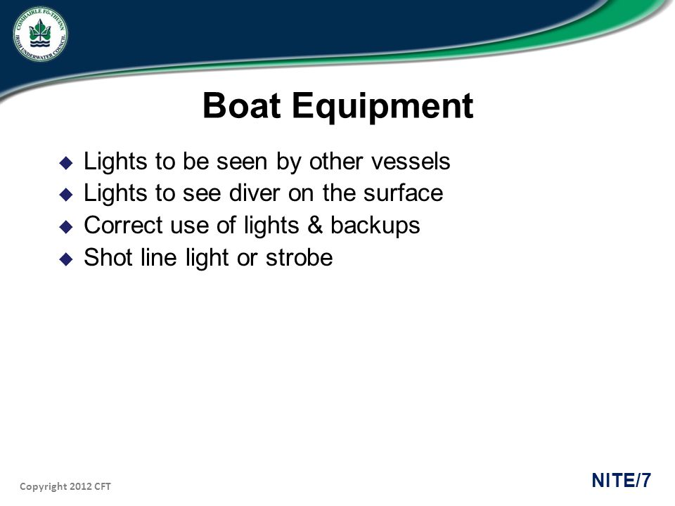Copyright 2012 CFT NITE/7 Boat Equipment Lights to be seen by other vessels Lights to see diver on the surface Correct use of lights & backups Shot line light or strobe