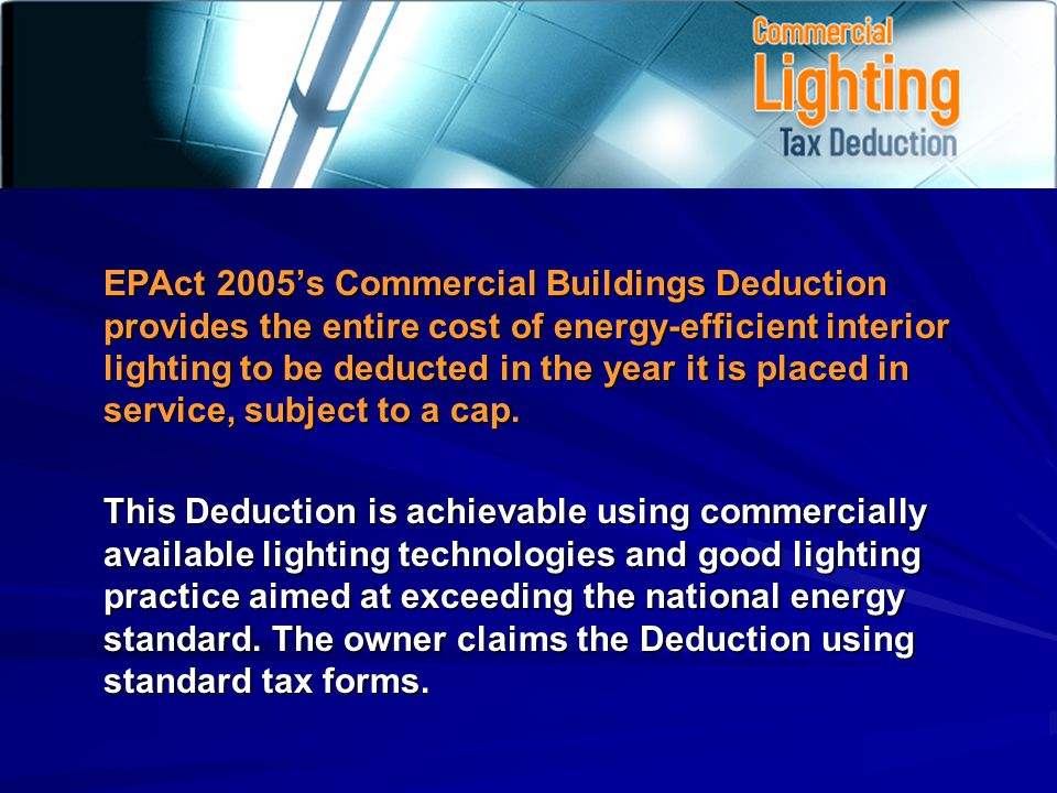EPAct 2005s Commercial Buildings Deduction provides the entire cost of energy-efficient interior lighting to be deducted in the year it is placed in service, subject to a cap.