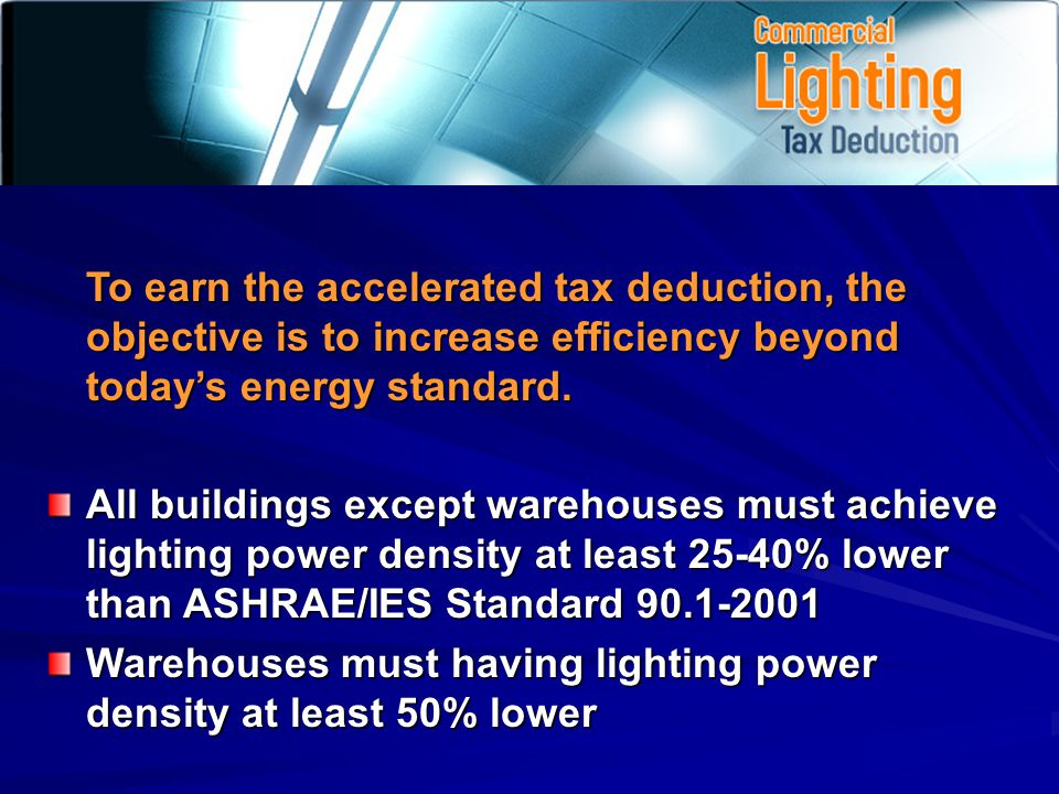 To earn the accelerated tax deduction, the objective is to increase efficiency beyond todays energy standard.