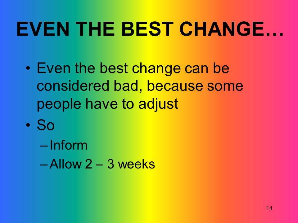 14 EVEN THE BEST CHANGE… Even the best change can be considered bad, because some people have to adjust So –Inform –Allow 2 – 3 weeks
