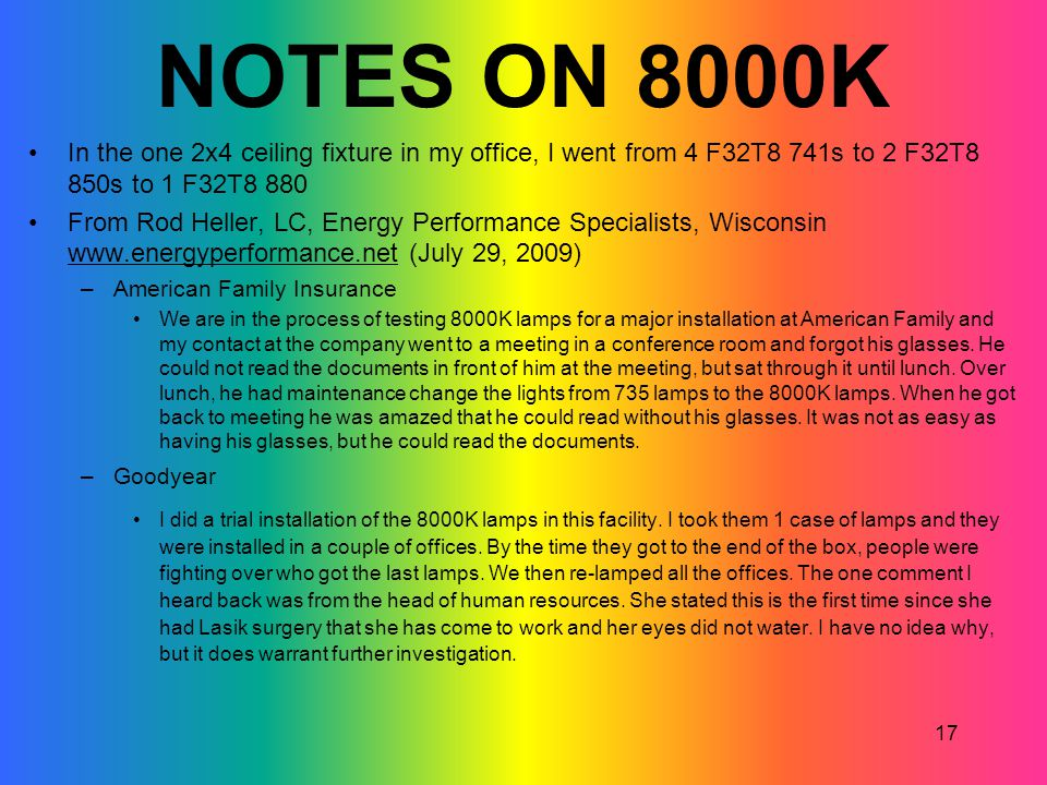 17 NOTES ON 8000K In the one 2x4 ceiling fixture in my office, I went from 4 F32T8 741s to 2 F32T8 850s to 1 F32T8 880 From Rod Heller, LC, Energy Per