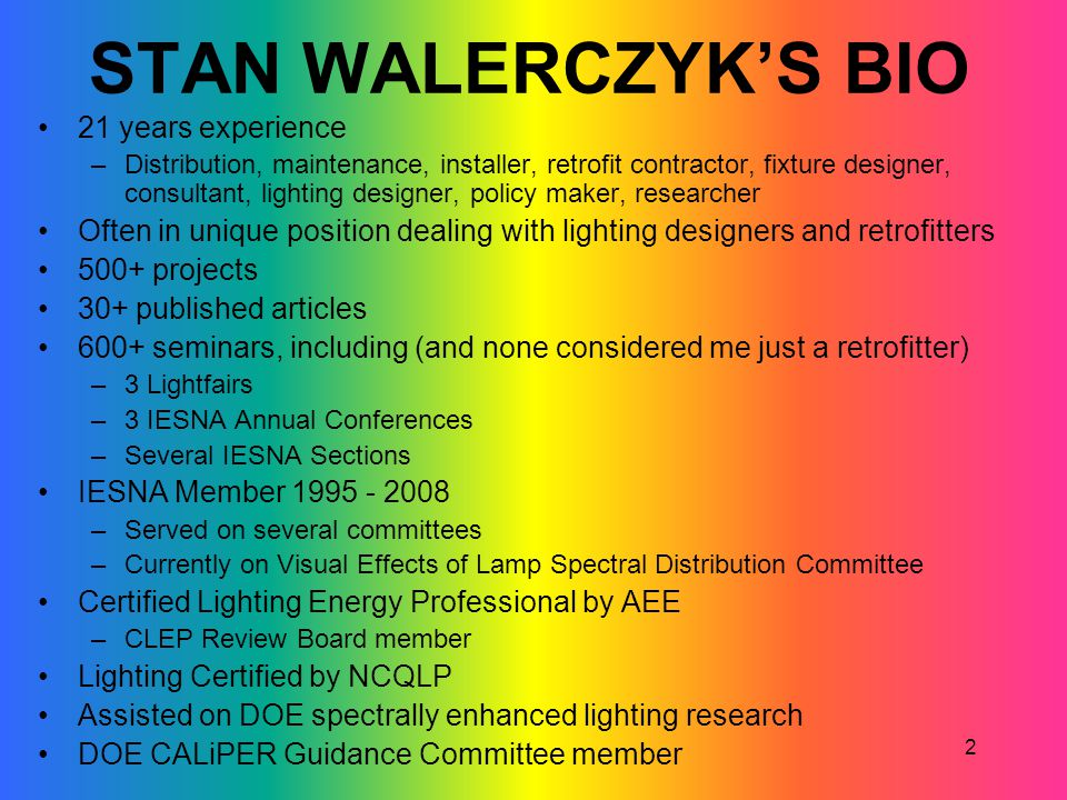 2 STAN WALERCZYKS BIO 21 years experience –Distribution, maintenance, installer, retrofit contractor, fixture designer, consultant, lighting designer,