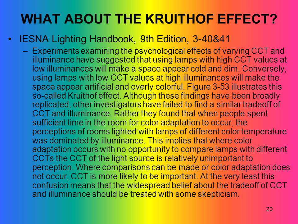 20 WHAT ABOUT THE KRUITHOF EFFECT? IESNA Lighting Handbook, 9th Edition, 3-40&41 –Experiments examining the psychological effects of varying CCT and i