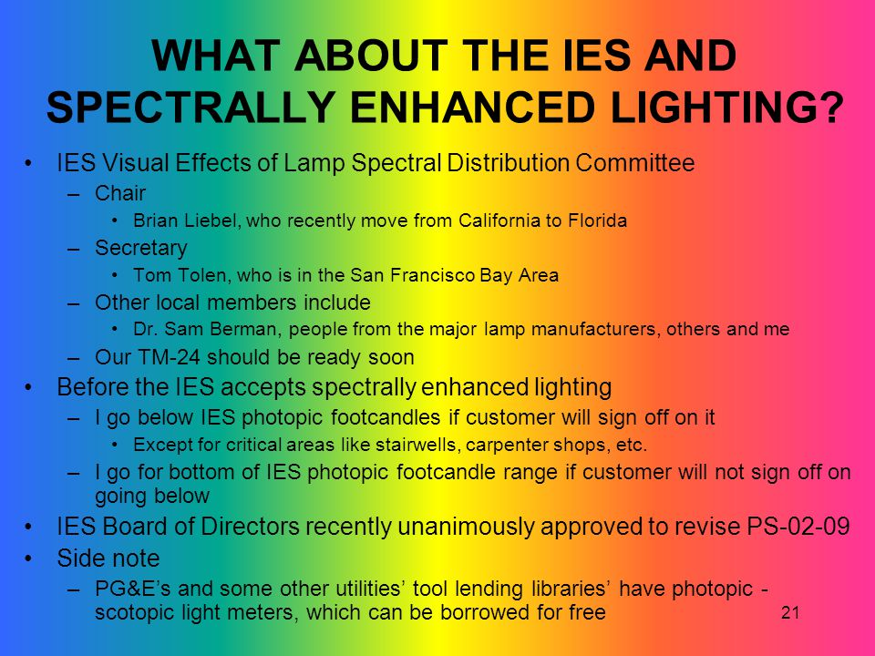 21 WHAT ABOUT THE IES AND SPECTRALLY ENHANCED LIGHTING? IES Visual Effects of Lamp Spectral Distribution Committee –Chair Brian Liebel, who recently m