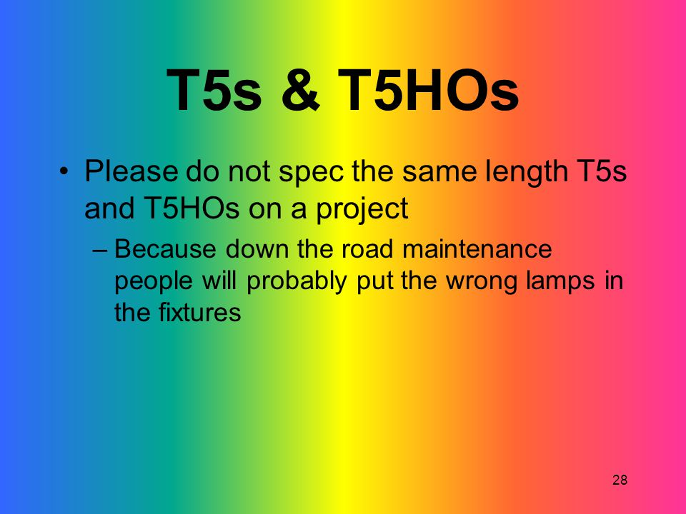 28 T5s & T5HOs Please do not spec the same length T5s and T5HOs on a project –Because down the road maintenance people will probably put the wrong lam