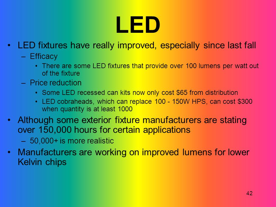 42 LED LED fixtures have really improved, especially since last fall –Efficacy There are some LED fixtures that provide over 100 lumens per watt out o