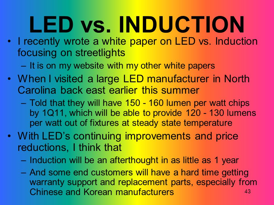 43 LED vs. INDUCTION I recently wrote a white paper on LED vs. Induction focusing on streetlights –It is on my website with my other white papers When