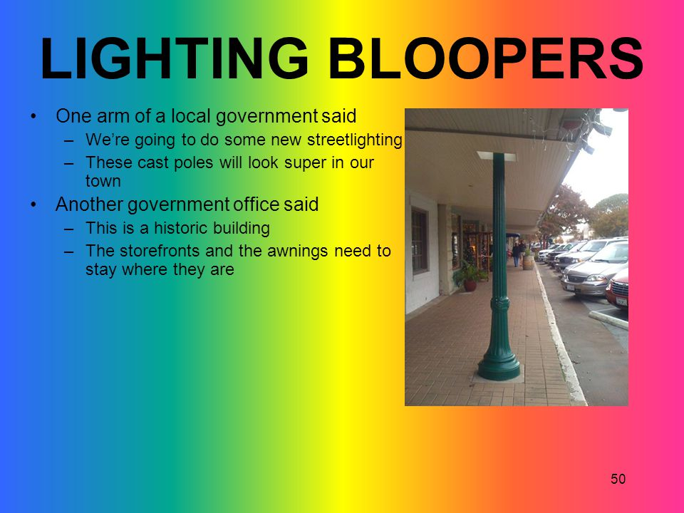 50 LIGHTING BLOOPERS One arm of a local government said –Were going to do some new streetlighting –These cast poles will look super in our town Anothe