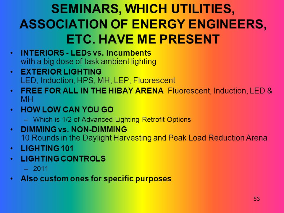 53 SEMINARS, WHICH UTILITIES, ASSOCIATION OF ENERGY ENGINEERS, ETC. HAVE ME PRESENT INTERIORS - LEDs vs. Incumbents with a big dose of task ambient li