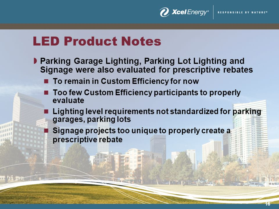 16 LED Product Notes Parking Garage Lighting, Parking Lot Lighting and Signage were also evaluated for prescriptive rebates To remain in Custom Efficiency for now Too few Custom Efficiency participants to properly evaluate Lighting level requirements not standardized for parking garages, parking lots Signage projects too unique to properly create a prescriptive rebate