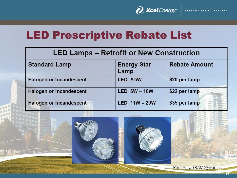 17 LED Prescriptive Rebate List LED Lamps – Retrofit or New Construction Standard LampEnergy Star Lamp Rebate Amount Halogen or IncandescentLED 5W$20 per lamp Halogen or IncandescentLED 6W – 10W$22 per lamp Halogen or IncandescentLED 11W – 20W$35 per lamp Photos: OSRAM Sylvania