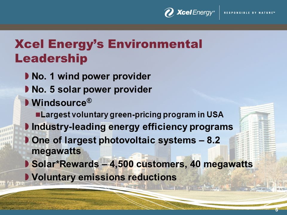 5 Xcel Energys Environmental Leadership No. 1 wind power provider No. 5 solar power provider Windsource ® Largest voluntary green-pricing program in U