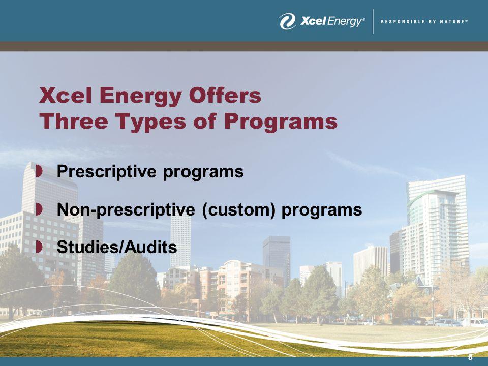 8 Xcel Energy Offers Three Types of Programs Prescriptive programs Non-prescriptive (custom) programs Studies/Audits