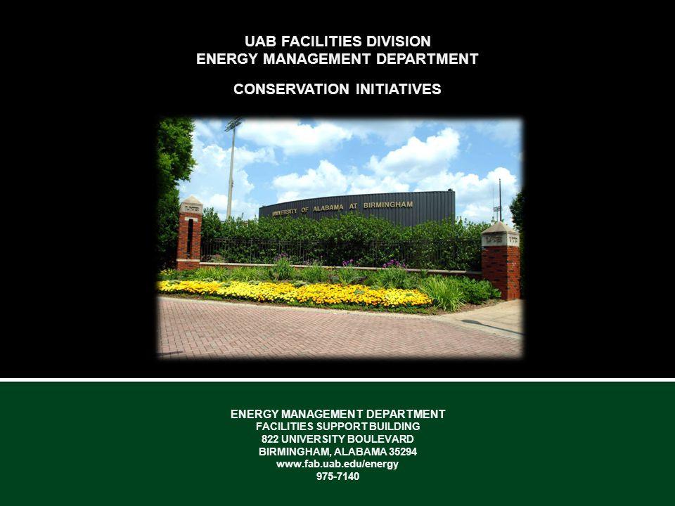 UAB FACILITIES DIVISION ENERGY MANAGEMENT DEPARTMENT CONSERVATION INITIATIVES ENERGY MANAGEMENT DEPARTMENT FACILITIES SUPPORT BUILDING 822 UNIVERSITY BOULEVARD BIRMINGHAM, ALABAMA 35294 www.fab.uab.edu/energy 975-7140
