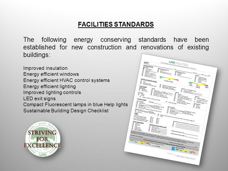FACILITIES STANDARDS The following energy conserving standards have been established for new construction and renovations of existing buildings: Improved insulation Energy efficient windows Energy efficient HVAC control systems Energy efficient lighting Improved lighting controls LED exit signs Compact Fluorescent lamps in blue Help lights Sustainable Building Design Checklist