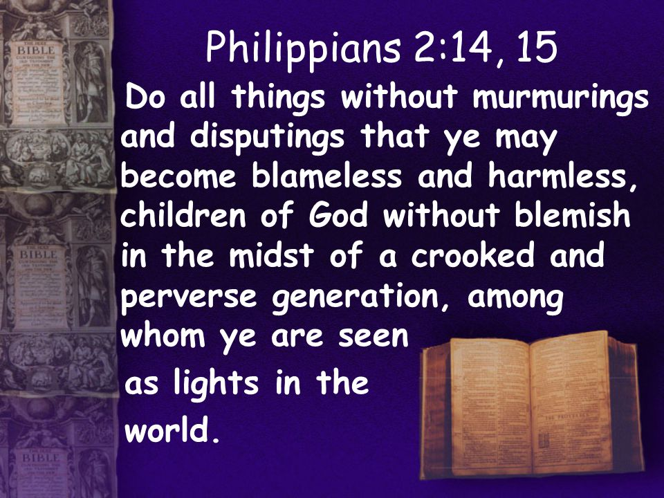 Philippians 2:14, 15 Do all things without murmurings and disputings that ye may become blameless and harmless, children of God without blemish in the midst of a crooked and perverse generation, among whom ye are seen as lights in the world.