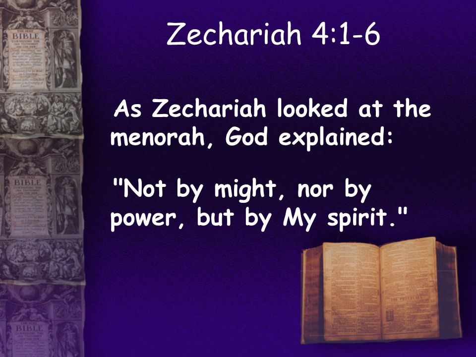 Zechariah 4:1-6 As Zechariah looked at the menorah, God explained: Not by might, nor by power, but by My spirit.