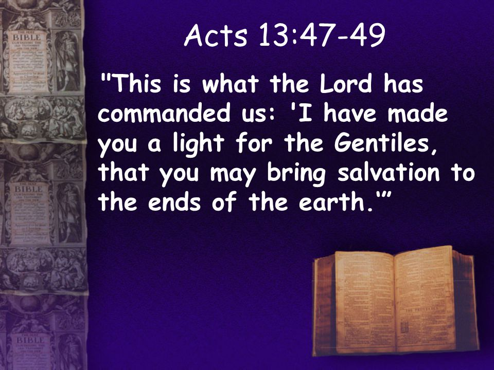 Acts 13:47-49 This is what the Lord has commanded us: I have made you a light for the Gentiles, that you may bring salvation to the ends of the earth.