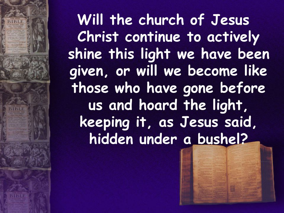 Will the church of Jesus Christ continue to actively shine this light we have been given, or will we become like those who have gone before us and hoard the light, keeping it, as Jesus said, hidden under a bushel