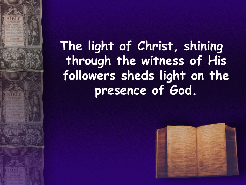 The light of Christ, shining through the witness of His followers sheds light on the presence of God.