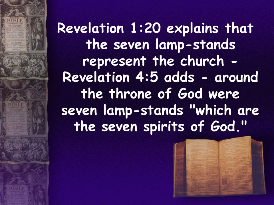 Revelation 1:20 explains that the seven lamp-stands represent the church - Revelation 4:5 adds - around the throne of God were seven lamp-stands which are the seven spirits of God.